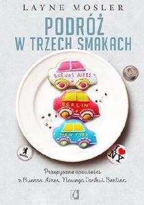 podróż-w-trzech-smakach-211x300 Layne Mosler- Podróż w trzech smakach. Przepyszne opowieści z Buenos Aires, Nowego Jorku i Berlina