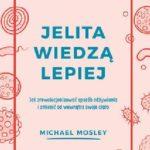 Michael Mosley- Jelita wiedzą lepiej. Jak zrewolucjonizować sposób odżywiania i zmienić od wewnątrz swoje ciało