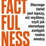 Hans Rosling- Factfulness. Dlaczego świat jest lepszy, niż myślimy, czyli jak stereotypy zastąpić realną wiedzą
