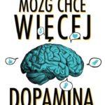 Daniel Z. Lieberman, Michael E. Long- Mózg chce więcej. Dopamina. Naturalny dopalacz