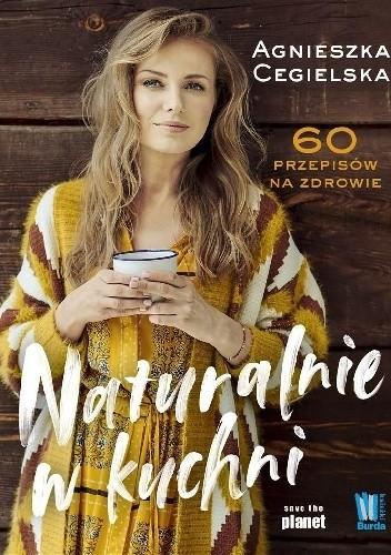 Agnieszka Cegielska- Naturalnie w kuchni. 60 przepisów na zdrowie