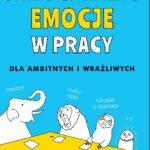 Liz Fosslien, Mollie West Duffy- Jak ogarniać emocje w pracy. Dla ambitnych i wrażliwych [PRZEDPREMIEROWO]