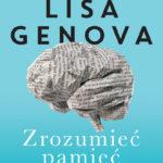Lisa Genova- Zrozumieć pamięć. Jak pamiętamy i dlaczego zapominamy