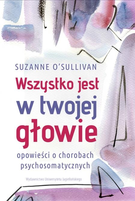 Suzanne O'Sullivan- Wszystko jest w Twojej głowie. Opowieści o chorobach psychosomatycznych